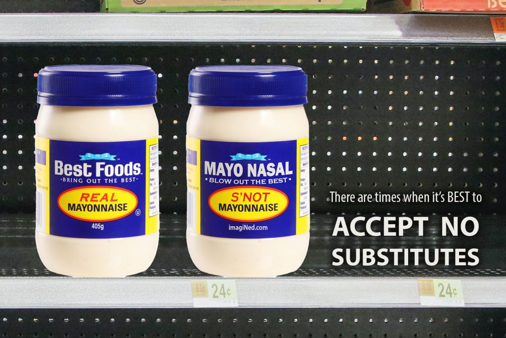 "Two mayonnaise jars side-by-side on a grocery shelf. One has the original label saying, ""Best Foods - Bring Out the Best - REAL MAYONNAISE."" The other has an altered label saying, ""MAYO NASAL - Blow Out the Best - S'NOT MAYONNAISE."" Next to the two jars in large white text is the admonition, ""There are times when it's BEST to ACCEPT NO SUBSTITUTES."""