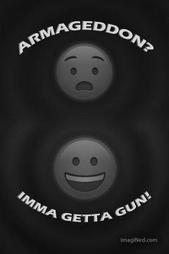 "A dimly-lit gray-scale graphic with two large emojis, one above the other. The top emoji is the ""alarm"" expression, with the phrase ""ARMAGEDDON?"" arcing over the top; the lower emoji is the ""glee"" expression, with the phrase ""IMMA-GETTA-GUN!"" arcing underneath it."