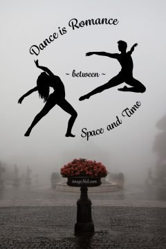 "Picture a circle: at 11 o'clock the phrase, ""Dance is Romance,"" arcs across the top. At 8 o'clock and 2 o'clock are two silhouettes. At 8 o'clock is a long-haired woman, in a wide-stance back bend, arms extended gracefully above and behind. At 2 o'clock is a lithe man, arms also extended, one towards the woman, airborne in a bent-leg ballet jete. Between the two silhouettes stretches the word, ~ between ~. Arcing underneath, in the 5 o'clock position, are the words, ""Space and Time."" This circle of expression floats against a backdrop of mist and above a mist-drenched tiled courtyard receding in visibility. In the foreground, a wet brown-brick plaza frames a central, fountain-like pedestal supporting a planter with a burst of pale red blossoms, the only color in this mist (and mystery?) shrouded image."