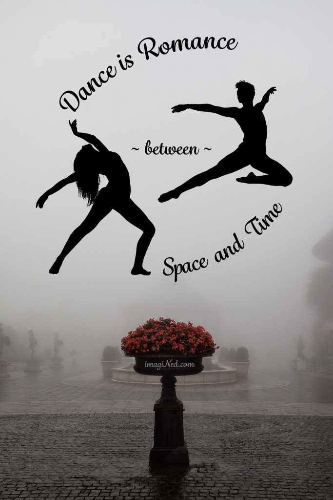 "Imagine a circle: at eleven o'clock the phrase, ""Dance is Romance,"" arcs across the top. At eight o'clock and two o'clock are two silhouettes. At eight o'clock stands a long-haired woman in a wide-stance back bend, arms extended gracefully above and behind. From the two o'clock position leaps a lithe male dancer, airborne in a bent-leg ballet jete, arms also extended, in front and behind . Between the two silhouettes stretches the word, ~ between ~. The words, ""Space and Time,"" bend beneath like a chair-rocker at five of the clock to complete the circuit. This circle of expression floats against a backdrop of mist and above a mist-drenched, tiled courtyard receding in visibility. In the foreground, a glistening cobblestone carriageway frames a stone pedestal planter with a dense spray of pale red blossoms, the only color in this mist (and mystery?) shrouded image."