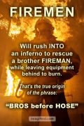 Photo of fireman, backlit by a conflagration, overlaid with text: Firemen will rush into an inferno to rescue a brother fireman, while leaving equipment behind to burn. That's the true origin of the phrase: Bros before hose.