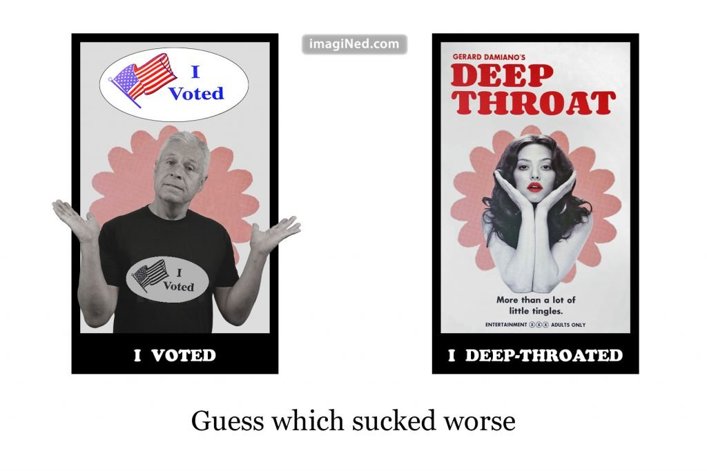 "Two side-by-side movie type posters. Left side shows man (Ned Buratovich) wearing ""I Voted"" sticker, with caption ""I voted."" Right side shows DEEP THROAT movie poster, with red-lipped starlet against same flower-petal background as in first poster. Her caption read, ""I deep-throated"" Below both posters in large text: Guess which sucked worse."