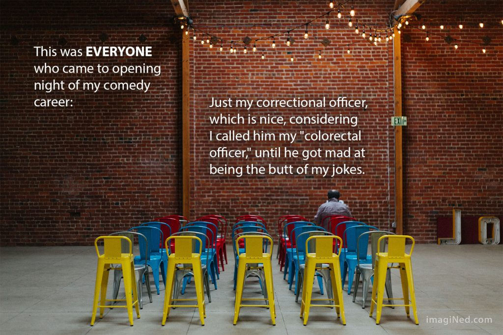 "Rows of colorful chairs (only one occupied) are lined up on the floor of a brick-walled performance space. Text overlaying the image says: This was EVERYONE who came to the opening night of my comedy career: Just my correctional officer, which is nice, considering I called him my ""colorectal officer,"" until he got mad at being the butt of my jokes."