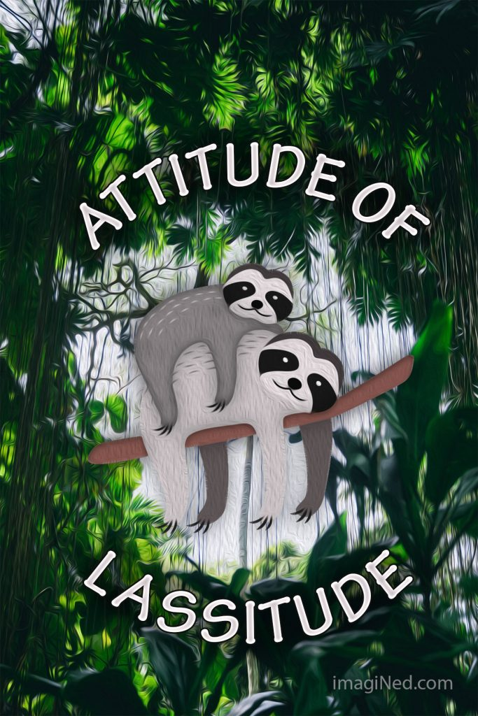 Jungle vegetation encircles two sloths draped over a branch. The words: ATTITUDE OF LASSITUDE also encircle the sloths.