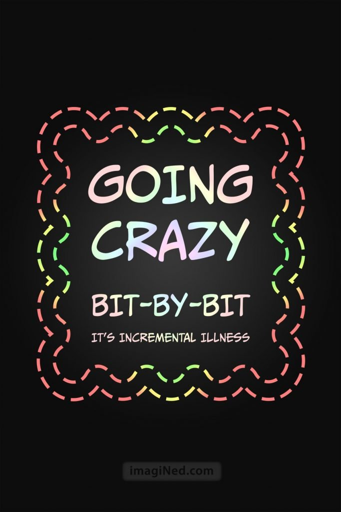 Pastel colored text saying: GOING CRAZY BIT-BY-BIT IT'S INCREMENTAL ILLNESS encircled by a fancy multi-colored border.